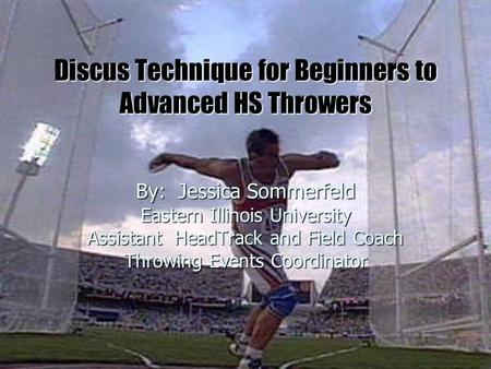 Discus Technique for Beginners to Advanced HS Throwers By: Jessica Sommerfeld Eastern Illinois University Assistant HeadTrack and Field Coach Throwing.