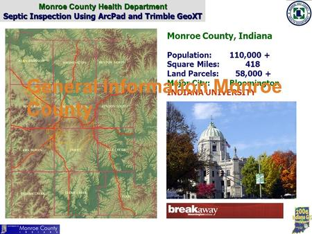 Monroe County Health Department Septic Inspection Using ArcPad and Trimble GeoXT Monroe County, Indiana Population:110,000 + Square Miles: 418 Land Parcels: