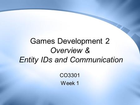 Games Development 2 Overview & Entity IDs and Communication CO3301 Week 1.