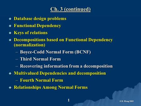 © D. Wong 2003 1 Ch. 3 (continued)  Database design problems  Functional Dependency  Keys of relations  Decompositions based on Functional Dependency.
