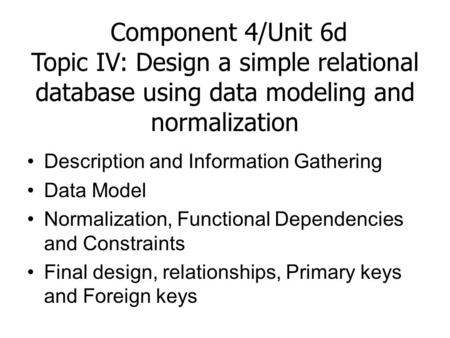 Component 4/Unit 6d Topic IV: Design a simple relational database using data modeling and normalization Description and Information Gathering Data Model.