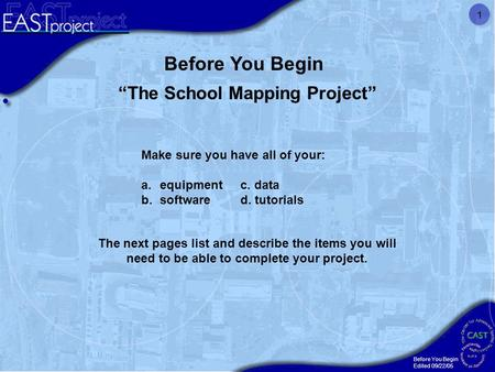 "Before You Begin Edited 09/22/05 1 ""The School Mapping Project"" Make sure you have all of your: a.equipment c. data b.software d. tutorials Before You."