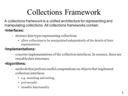 1 Collections Framework A collections framework is a unified architecture for representing and manipulating collections. All collections frameworks contain: