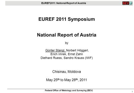 EUREF2011: National Report of Austria Federal Office of Metrology and Surveying (BEV) 1 EUREF 2011 Symposium National Report of Austria by Günter Stangl,