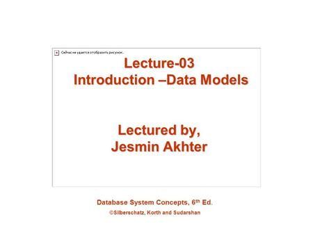 Database System Concepts, 6 th Ed. ©Silberschatz, Korth and Sudarshan Lecture-03 Introduction –Data Models Lectured by, Jesmin Akhter.