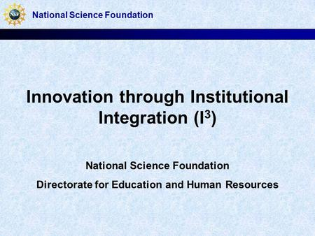 Innovation through Institutional Integration (I 3 ) National Science Foundation Directorate for Education and Human Resources National Science Foundation.