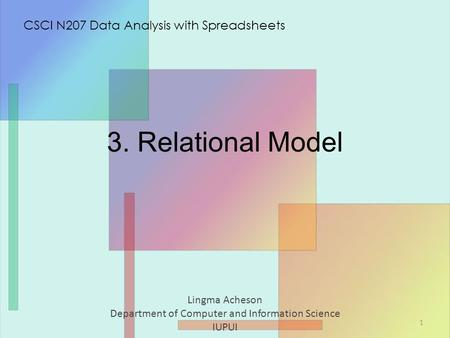 3. Relational Model Lingma Acheson Department of Computer and Information Science IUPUI CSCI N207 Data Analysis with Spreadsheets 1.