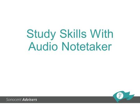 Study Skills With Audio Notetaker. How to use Audio Notetaker for: Note taking Brainstorming Presentation practice Feedback and assessment Research.
