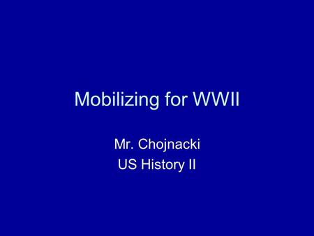 Mobilizing for WWII Mr. Chojnacki US History II. Start of War After Pearl Harbor and Germany declaring war, the U.S. had to fight war on TWO fronts FDR.
