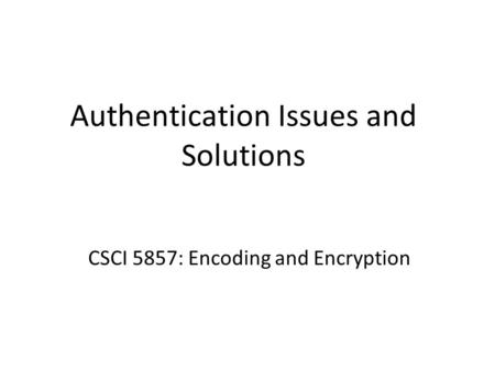 Authentication Issues and Solutions CSCI 5857: Encoding and Encryption.