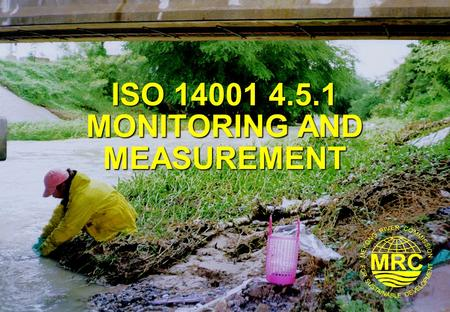 ISO 14001 4.5.1 MONITORING AND MEASUREMENT. ISO 14001 Environmental Management Systems2 Lesson Learning Goals At the end of this lesson you should be.
