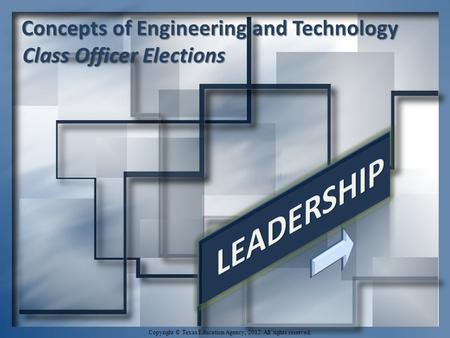 Concepts of Engineering and Technology Class Officer Elections Class Officer Elections Copyright © Texas Education Agency, 2012. All rights reserved.