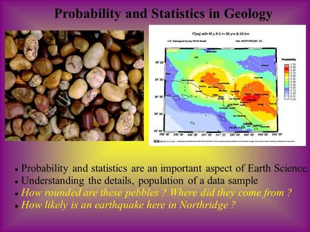 Probability and Statistics in Geology Probability and statistics are an important aspect of Earth Science. Understanding the details, population of a data.