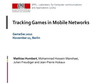 GameSec 2010 November 22, Berlin Mathias Humbert, Mohammad Hossein Manshaei, Julien Freudiger and Jean-Pierre Hubaux EPFL - Laboratory for Computer communications.