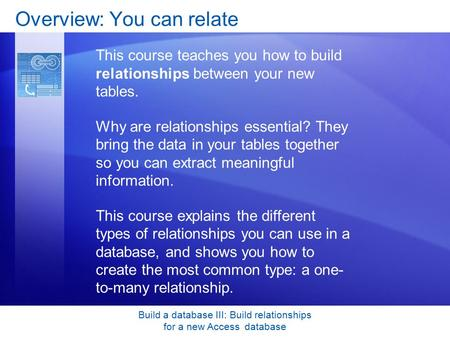 Build a database III: Build relationships for a new Access database Overview: You can relate This course teaches you how to build relationships between.