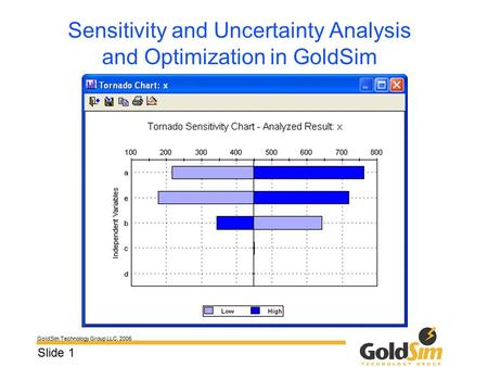 GoldSim Technology Group LLC, 2006 Slide 1 Sensitivity and Uncertainty Analysis and Optimization in GoldSim.