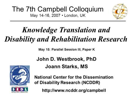 The 7th Campbell Colloquium May 14-16, 2007 London, UK Knowledge Translation and Disability and Rehabilitation Research _______________________________________________.