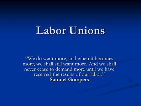 "Labor Unions ""We do want more, and when it becomes more, we shall still want more. And we shall never cease to demand more until we have received the results."