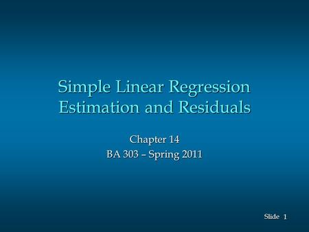1 1 Slide Simple Linear Regression Estimation and Residuals Chapter 14 BA 303 – Spring 2011.