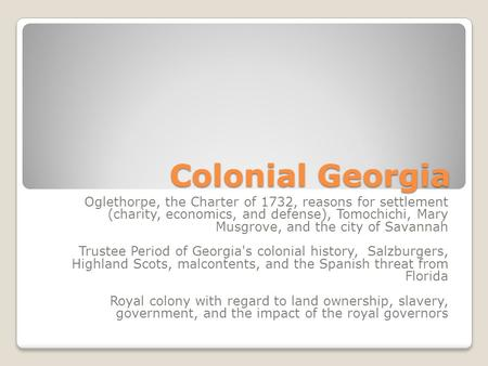 Colonial Georgia Oglethorpe, the Charter of 1732, reasons for settlement (charity, economics, and defense), Tomochichi, Mary Musgrove, and the city of.