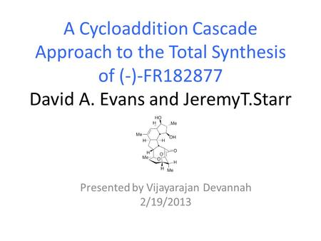 A Cycloaddition Cascade Approach to the Total Synthesis of (-)-FR182877 David A. Evans and JeremyT.Starr Presented by Vijayarajan Devannah 2/19/2013.