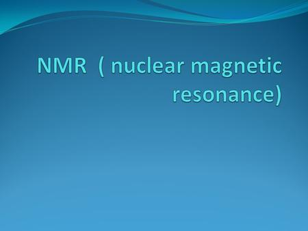 DEFINTION The study of the interaction between magnetic field of the nuclei and the magnetic component of the electromagnetic radiation(EMR) in the radio.