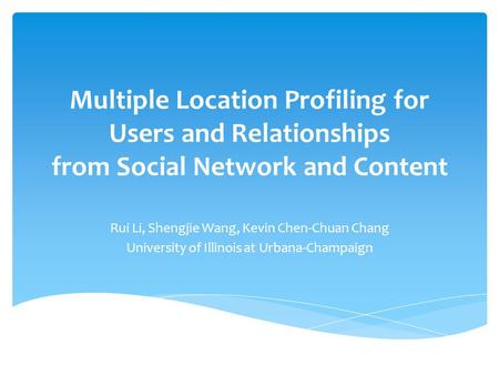 Multiple Location Profiling for Users and Relationships from Social Network and Content Rui Li, Shengjie Wang, Kevin Chen-Chuan Chang University of Illinois.