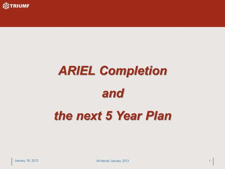 January 18, 2013 All Hands January 20131 ARIEL Completion and the next 5 Year Plan.