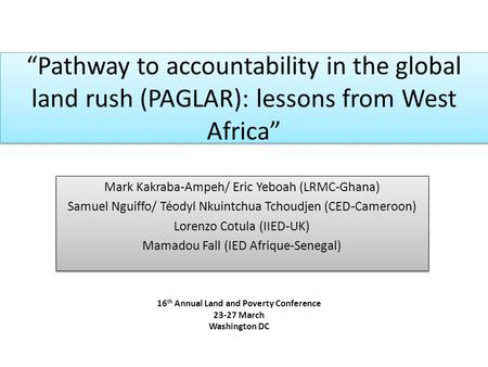 """Pathway to accountability in the global land rush (PAGLAR): lessons from West Africa"" Mark Kakraba-Ampeh/ Eric Yeboah (LRMC-Ghana) Samuel Nguiffo/ Téodyl."