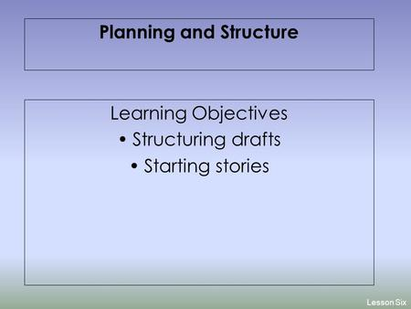 Learning Objectives Structuring drafts Starting stories Lesson Six Planning and Structure.