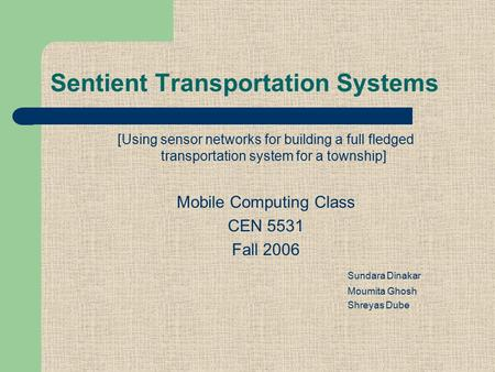 Sentient Transportation Systems [Using sensor networks for building a full fledged transportation system for a township] Mobile Computing Class CEN 5531.