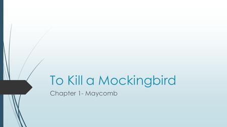 To Kill a Mockingbird Chapter 1- Maycomb. Summary In this chapter, the narrator Jean Louise Finch (Scout) remembers the summer her brother Jem broke his.