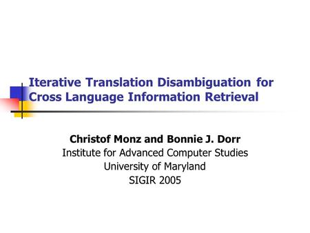 Iterative Translation Disambiguation for Cross Language Information Retrieval Christof Monz and Bonnie J. Dorr Institute for Advanced Computer Studies.