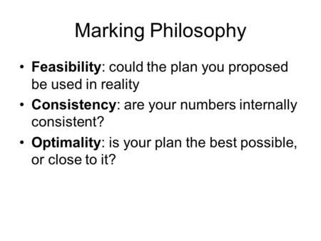 Marking Philosophy Feasibility: could the plan you proposed be used in reality Consistency: are your numbers internally consistent? Optimality: is your.