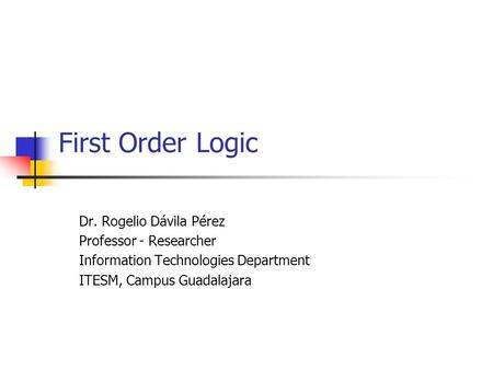First Order Logic Dr. Rogelio Dávila Pérez Professor - Researcher Information Technologies Department ITESM, Campus Guadalajara.