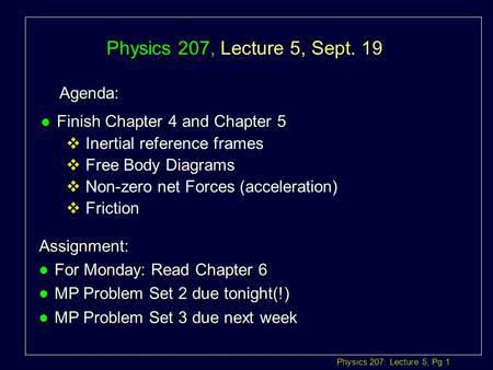 Physics 207: Lecture 5, Pg 1 Physics 207, Lecture 5, Sept. 19 Agenda: Assignment: l For Monday: Read Chapter 6 l MP Problem Set 2 due tonight(!) l MP.