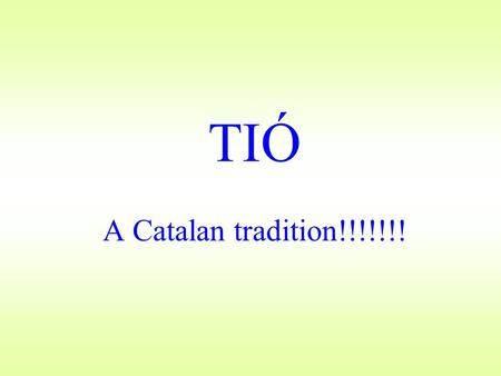 TIÓ A Catalan tradition!!!!!!!. The traditional Caganer The Catalans have added an extra character that is not found in the Nativity scene. In addition.