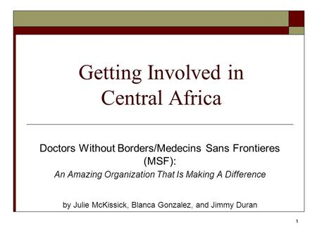 1 Getting Involved in Central Africa Doctors Without Borders/Medecins Sans Frontieres (MSF): An Amazing Organization That Is Making A Difference by Julie.