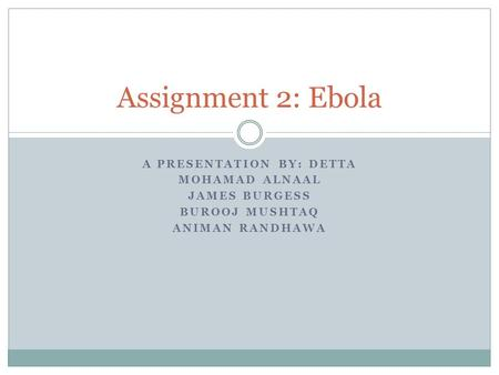 A PRESENTATION BY: DETTA MOHAMAD ALNAAL JAMES BURGESS BUROOJ MUSHTAQ ANIMAN RANDHAWA Assignment 2: Ebola.