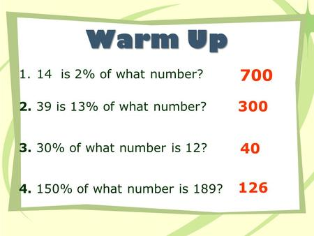 Warm Up 1.14 is 2% of what number? 2. 39 is 13% of what number? 3. 30% of what number is 12? 4. 150% of what number is 189? 700 300 40 126.