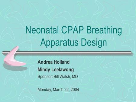 Neonatal CPAP Breathing Apparatus Design Andrea Holland Mindy Leelawong Sponsor: Bill Walsh, MD Monday, March 22, 2004.