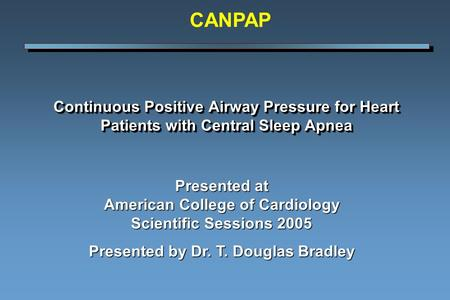 Continuous Positive Airway Pressure for Heart Patients with Central Sleep Apnea Presented at American College of Cardiology Scientific Sessions 2005 Presented.