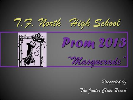 "T.F. North High School Prom 2013 "" ""Masquerade"" Presented by The Junior Class Board."