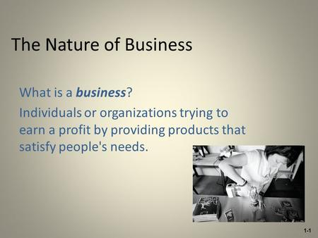 The Nature of Business What is a business? Individuals or organizations trying to earn a profit by providing products that satisfy people's needs. 1-1.