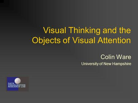 Visual Thinking and the Objects of Visual Attention Colin Ware University of New Hampshire.