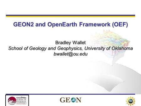 GEON2 and OpenEarth Framework (OEF) Bradley Wallet School of Geology and Geophysics, University of Oklahoma
