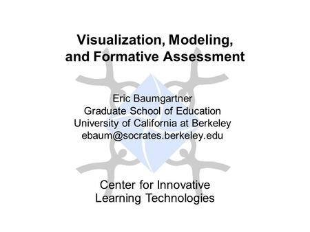 Center for Innovative Learning Technologies Visualization, Modeling, and Formative Assessment Eric Baumgartner Graduate School of Education University.