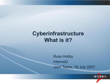 Cyberinfrastructure What is it? Russ Hobby Internet2 Joint Techs, 18 July 2007.