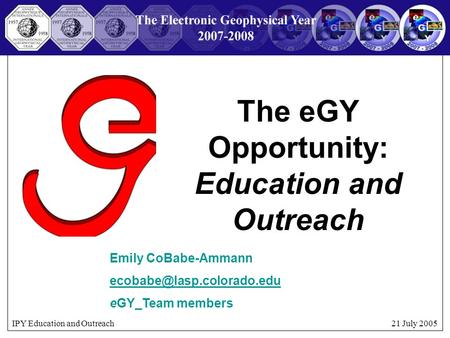 IPY Education and Outreach 21 July 2005 The eGY Opportunity: Education and Outreach Emily CoBabe-Ammann eGY_Team.
