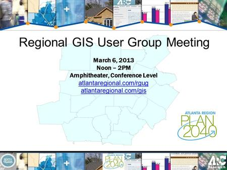 Regional GIS User Group Meeting March 6, 2013 Noon – 2PM Amphitheater, Conference Level atlantaregional.com/rgug atlantaregional.com/gis.